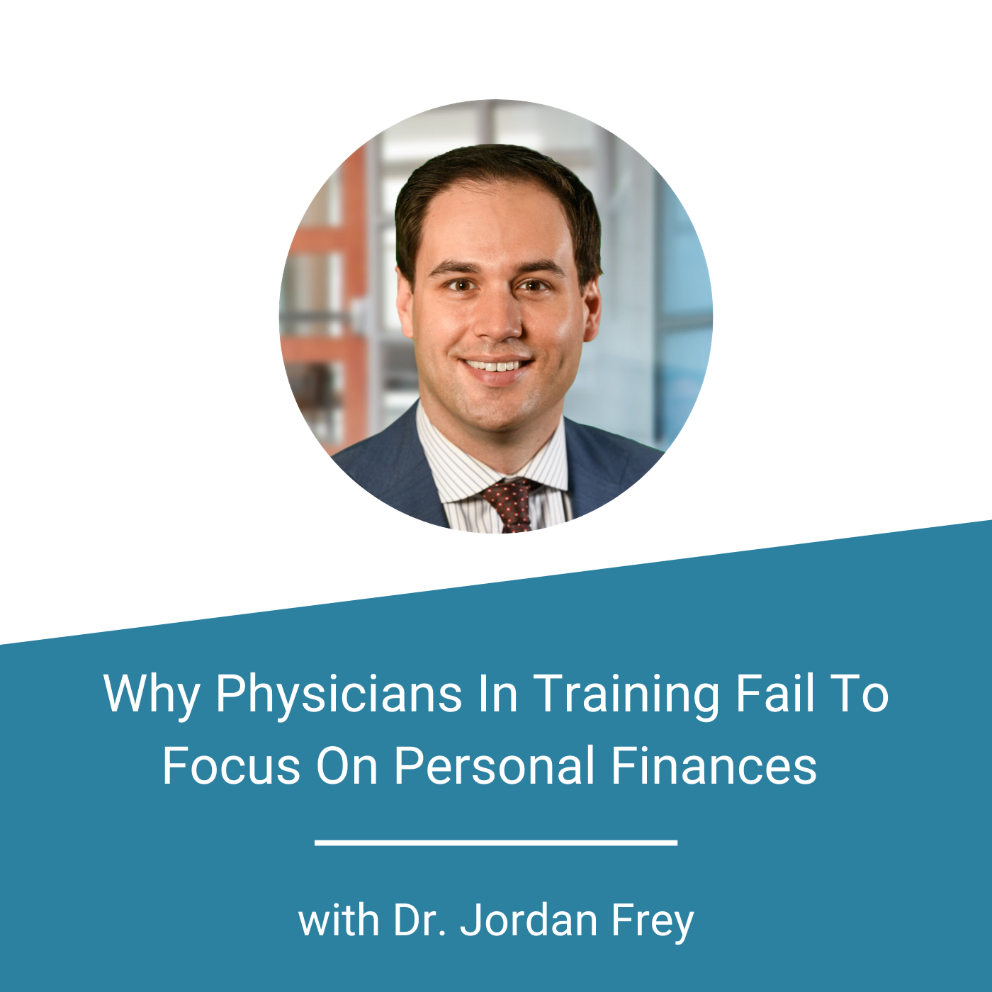 Finance For Physicians - Why Physicians In Training Fail To Focus On Personal Finances with Dr. Jordan Frey